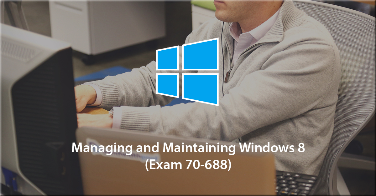 Managing and Maintaining Windows 8 (70-688)