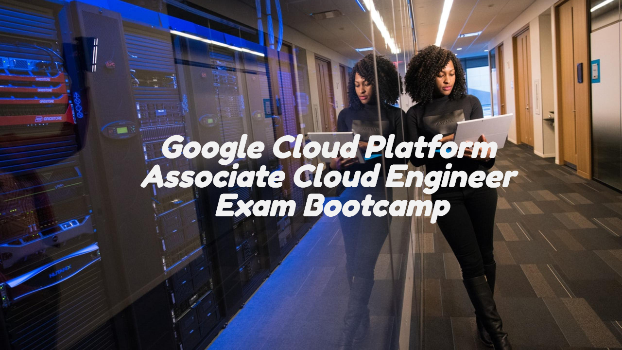 Google Cloud Platform Assoc. Cloud Engineer Bootcamp